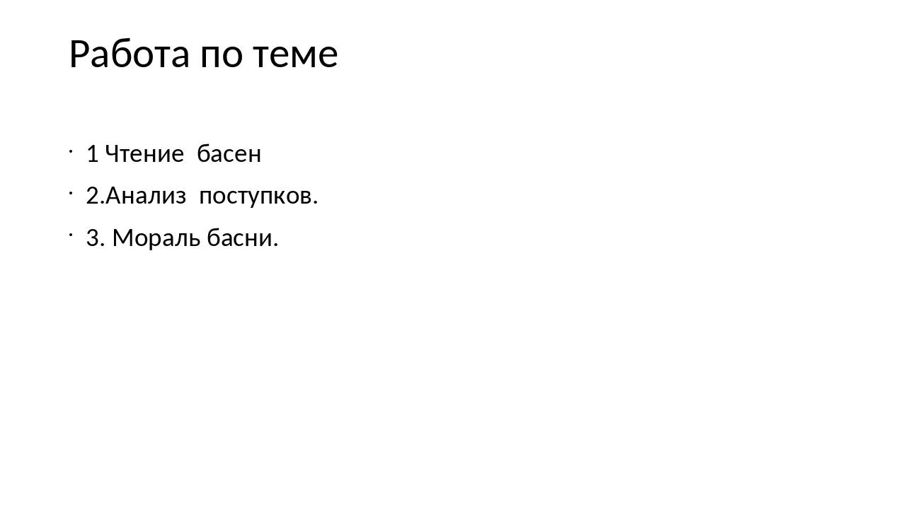 Работа по теме 1 Чтение басен 2.Анализ поступков. 3. Мораль басни.