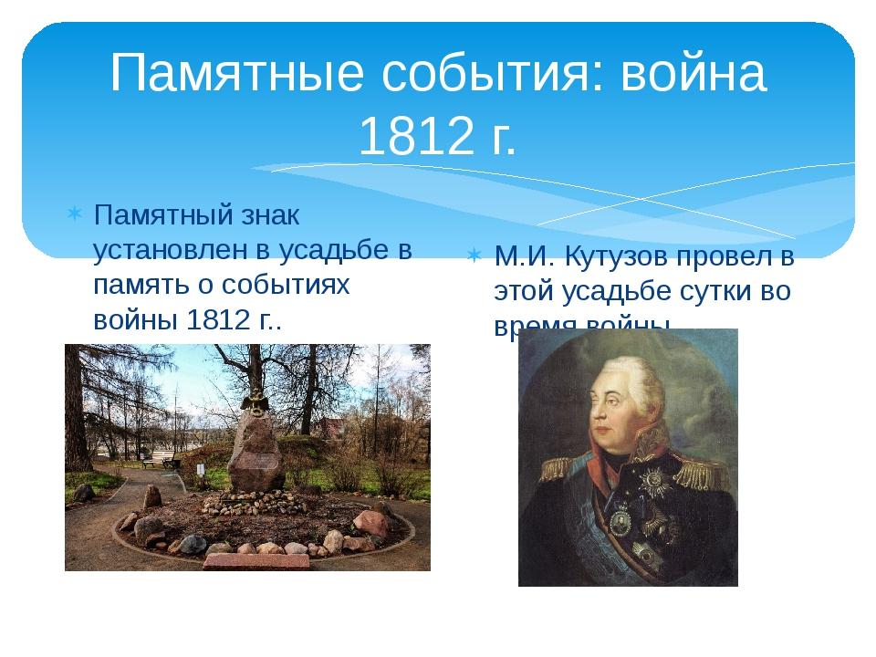 Памятные события: война 1812 г. Памятный знак установлен в усадьбе в память о...