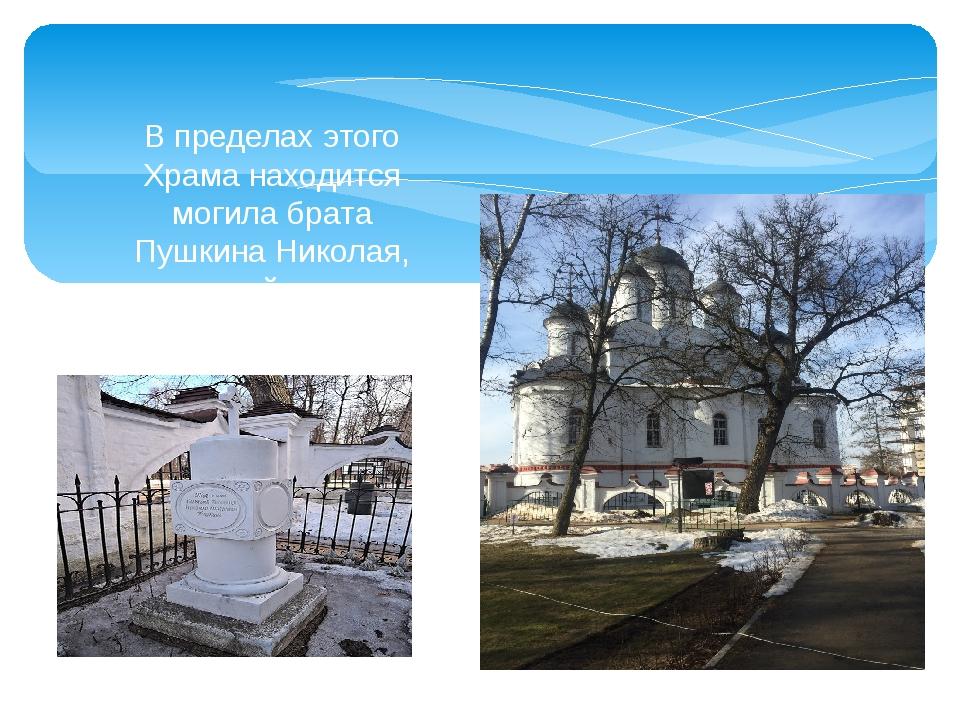 В пределах этого Храма находится могила брата Пушкина Николая, который умер...