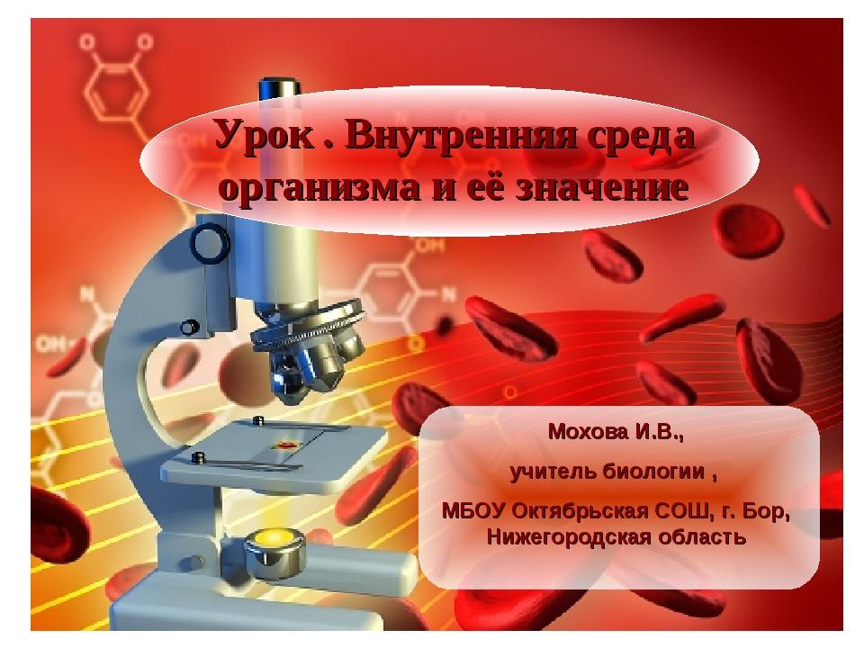 Урок . Внутренняя среда организма и её значение Мохова И.В., учитель биологии...