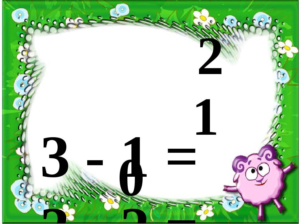 3 - 1 = 3 - 2 = 3 + = 3 2 1 0