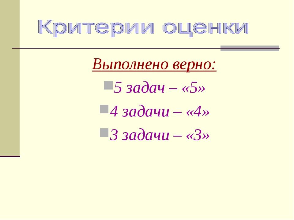 Выполнено верно: 5 задач – «5» 4 задачи – «4» 3 задачи – «3»