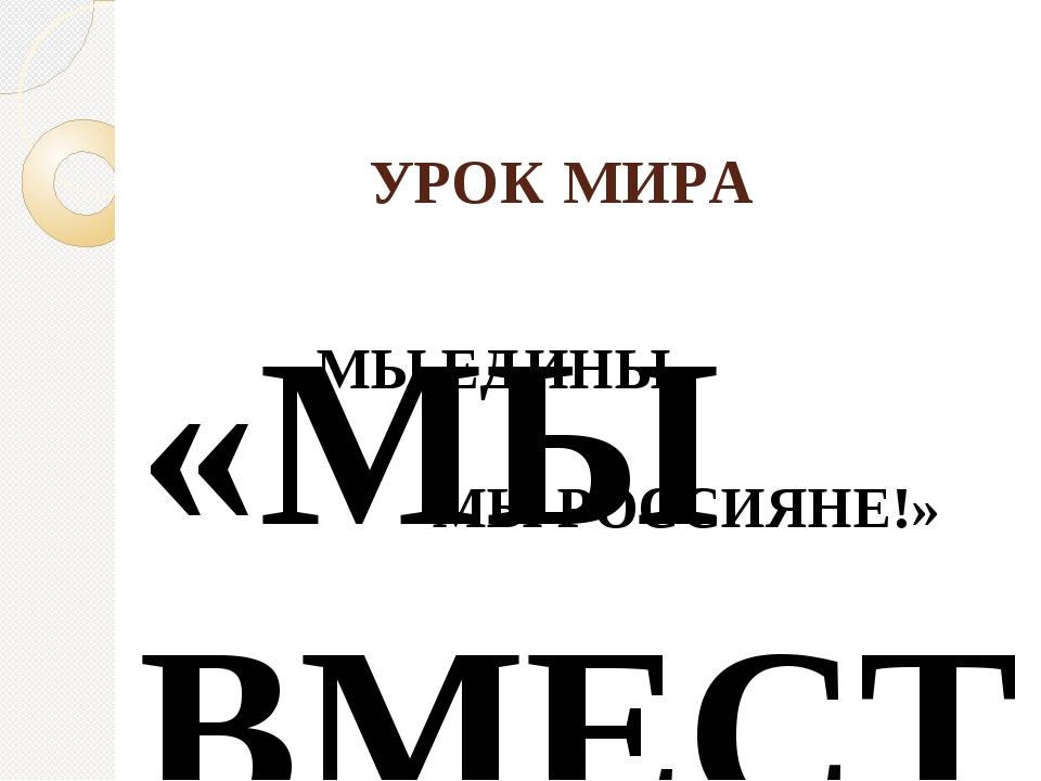 УРОК МИРА «МЫ ВМЕСТЕ, МЫ ЕДИНЫ, МЫ РОССИЯНЕ!»