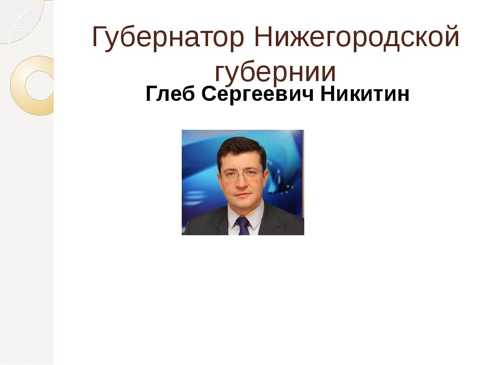 Губернатор Нижегородской губернии Глеб Сергеевич Никитин