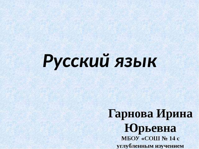 Русский язык Гарнова Ирина Юрьевна МБОУ «СОШ № 14 с углубленным изучением отд.