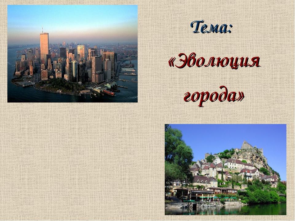 Тема: «Эволюция города»