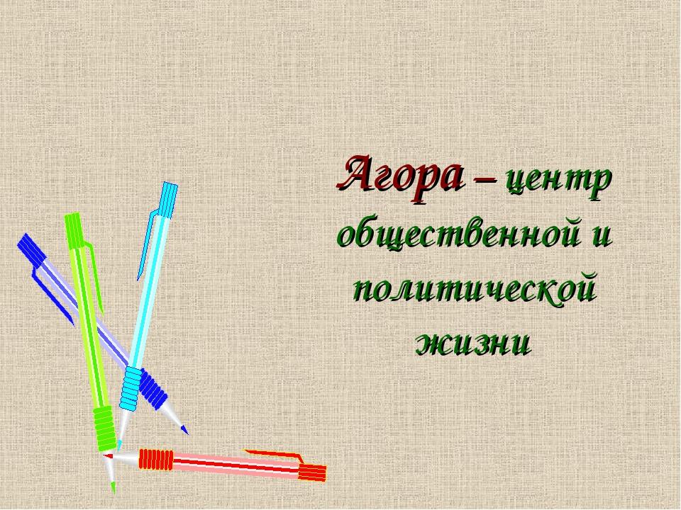 Агора – центр общественной и политической жизни