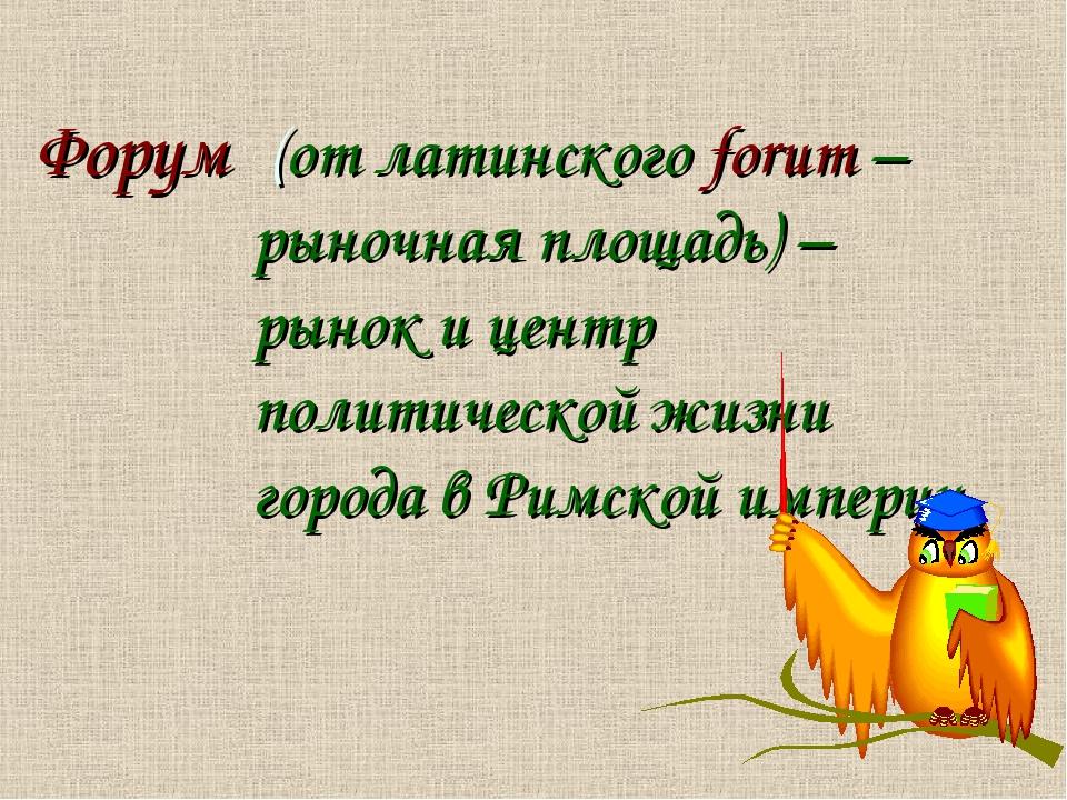 (от латинского forum – рыночная площадь) – рынок и центр политической жизни...