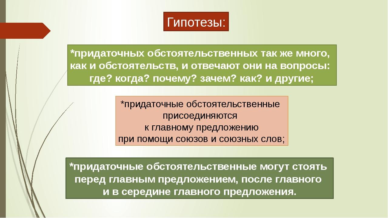 Гипотезы: *придаточных обстоятельственных так же много, как и обстоятельств,...