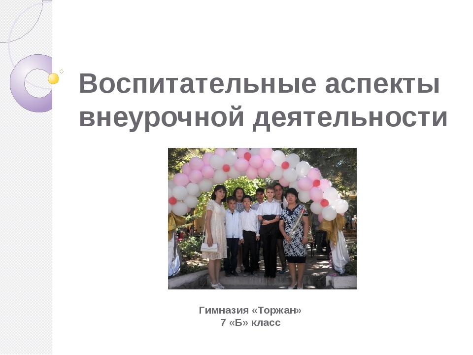 Воспитательные аспекты  внеурочной деятельности Гимназия «Торжан» 7 «Б» класс