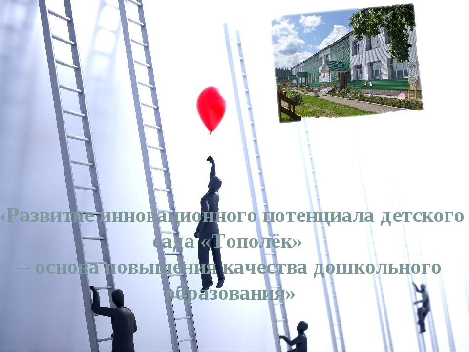 «Развитие инновационного потенциала детского сада «Тополёк» – основа повышени...