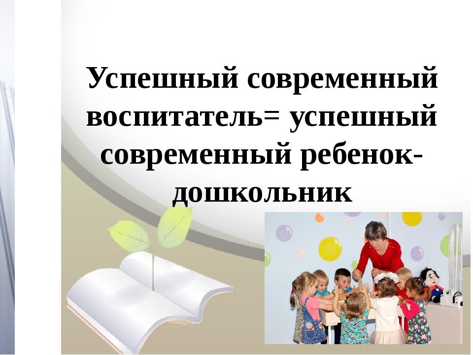 Успешный современный воспитатель= успешный современный ребенок-дошкольник