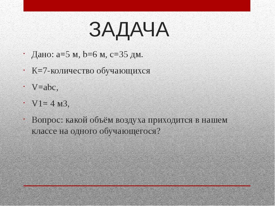 ЗАДАЧА Дано: а=5 м, b=6 м, с=35 дм. К=7-количество обучающихся V=аbс, V1= 4 м...