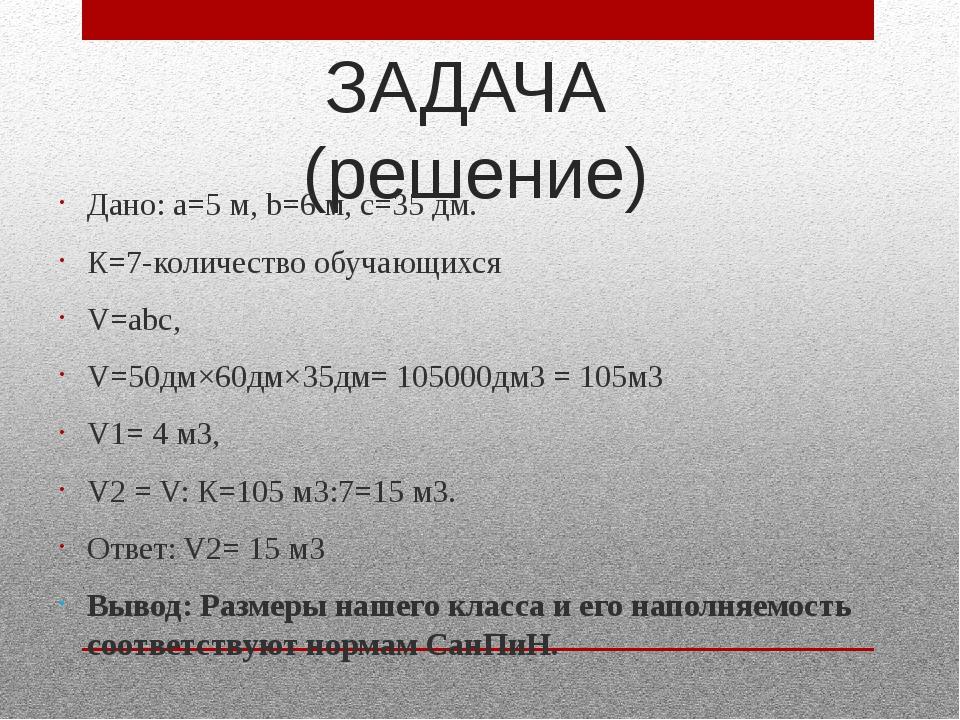 ЗАДАЧА (решение) Дано: а=5 м, b=6 м, с=35 дм. К=7-количество обучающихся V=аb...