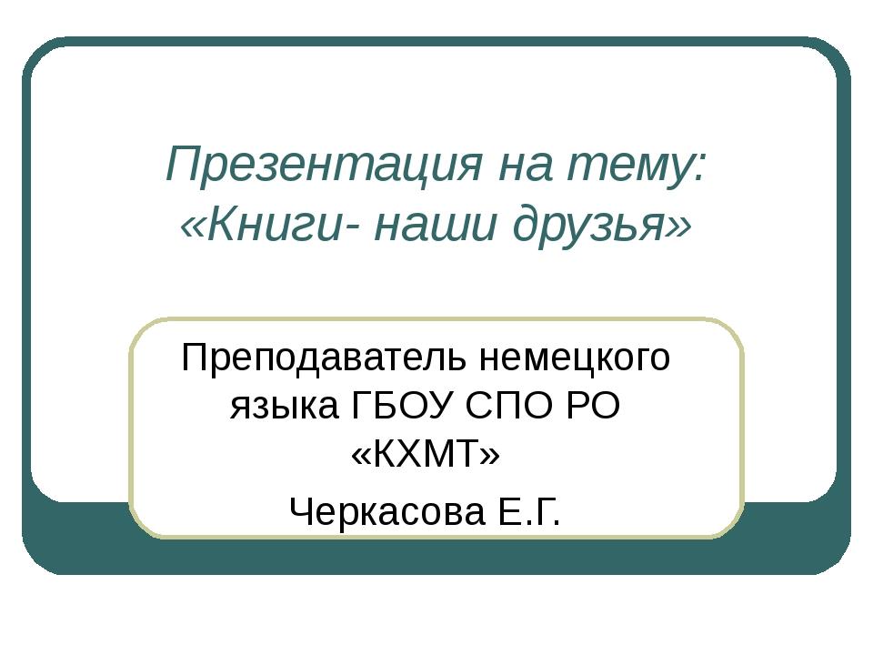 Презентация на тему: «Книги- наши друзья» Преподаватель немецкого языка ГБОУ...