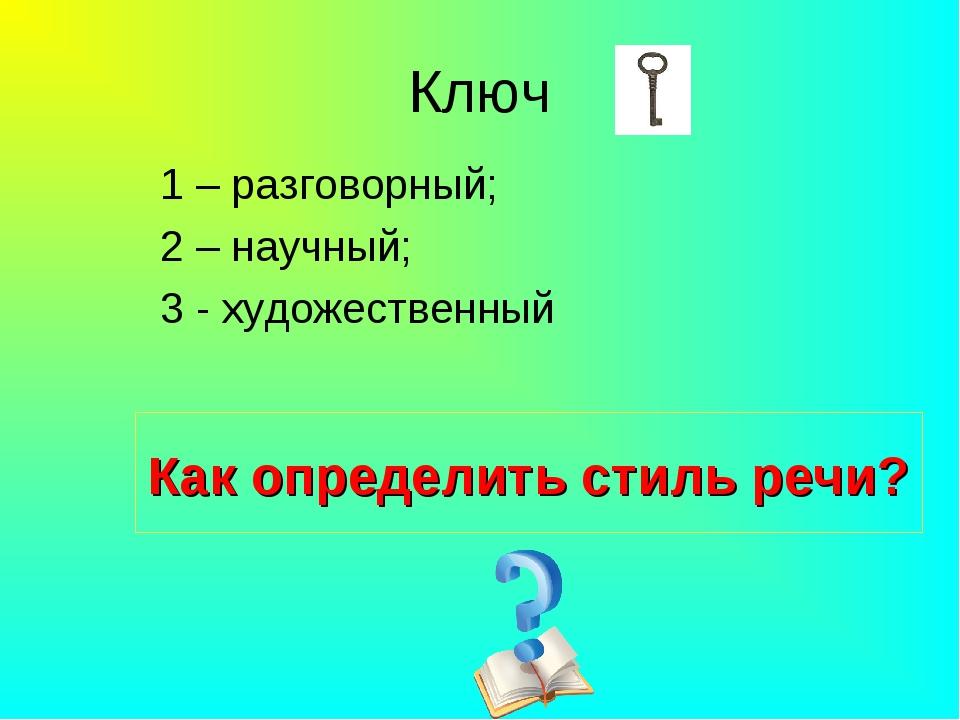 Ключ 1 – разговорный; 2 – научный; 3 - художественный Как определить стиль ре...