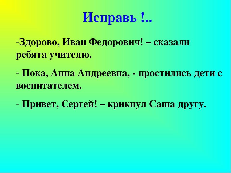 Исправь !.. Здорово, Иван Федорович! – сказали ребята учителю. Пока, Анна Анд...