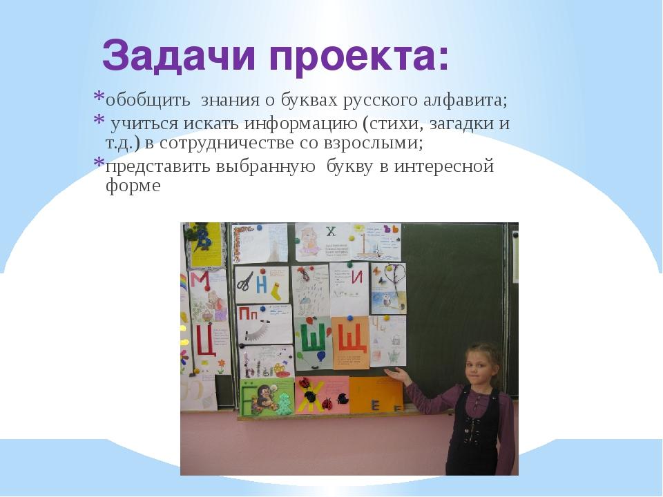 Задачи проекта: обобщить знания о буквах русского алфавита; учиться искать ин...
