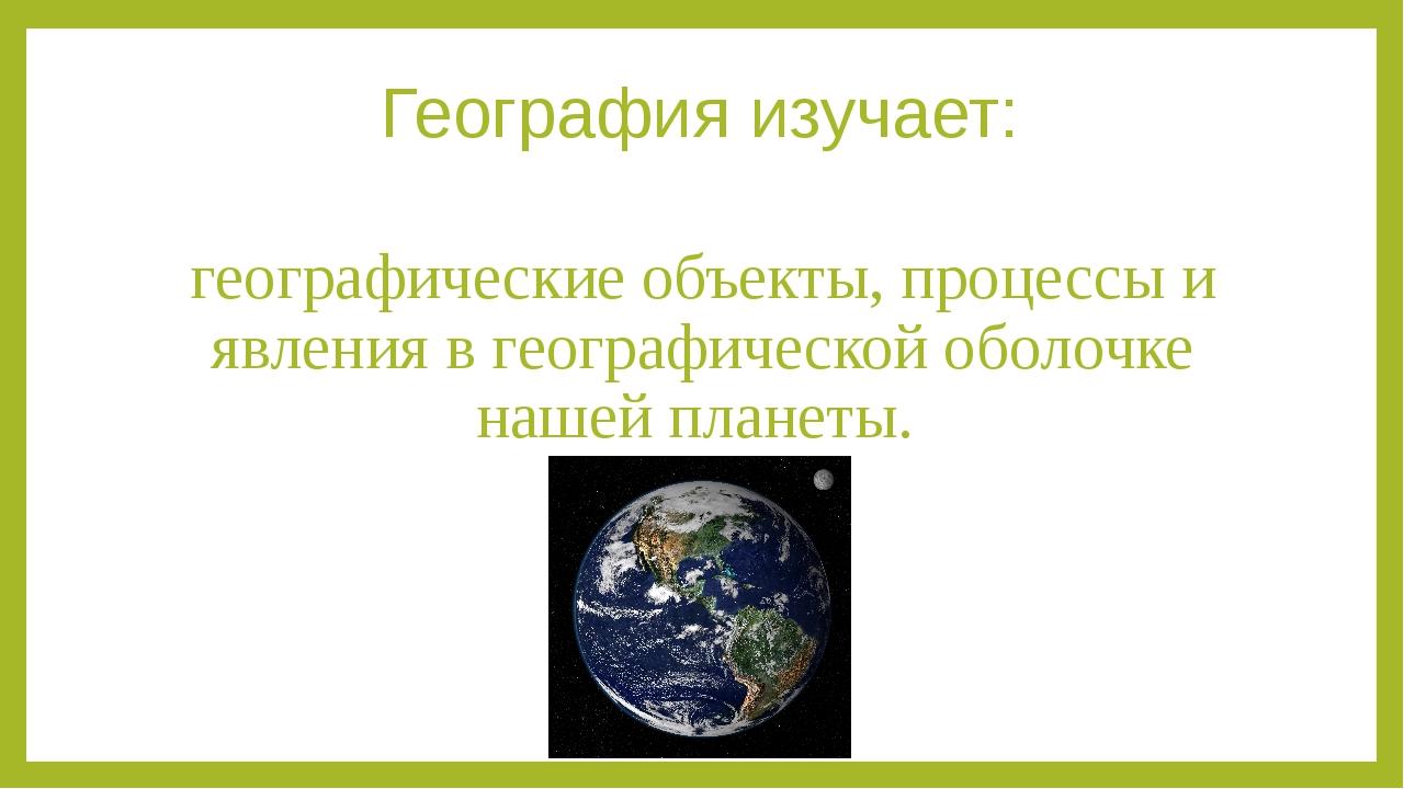География изучает: географические объекты, процессы и явления в географическо...