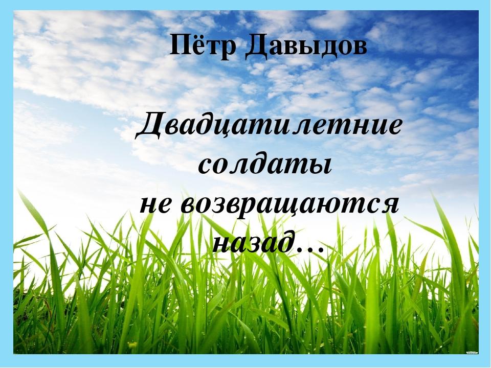 Пётр Давыдов Двадцатилетние солдаты не возвращаются назад…