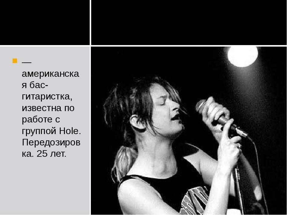 — американская бас-гитаристка, известна по работе с группой Hole. Передозиров...