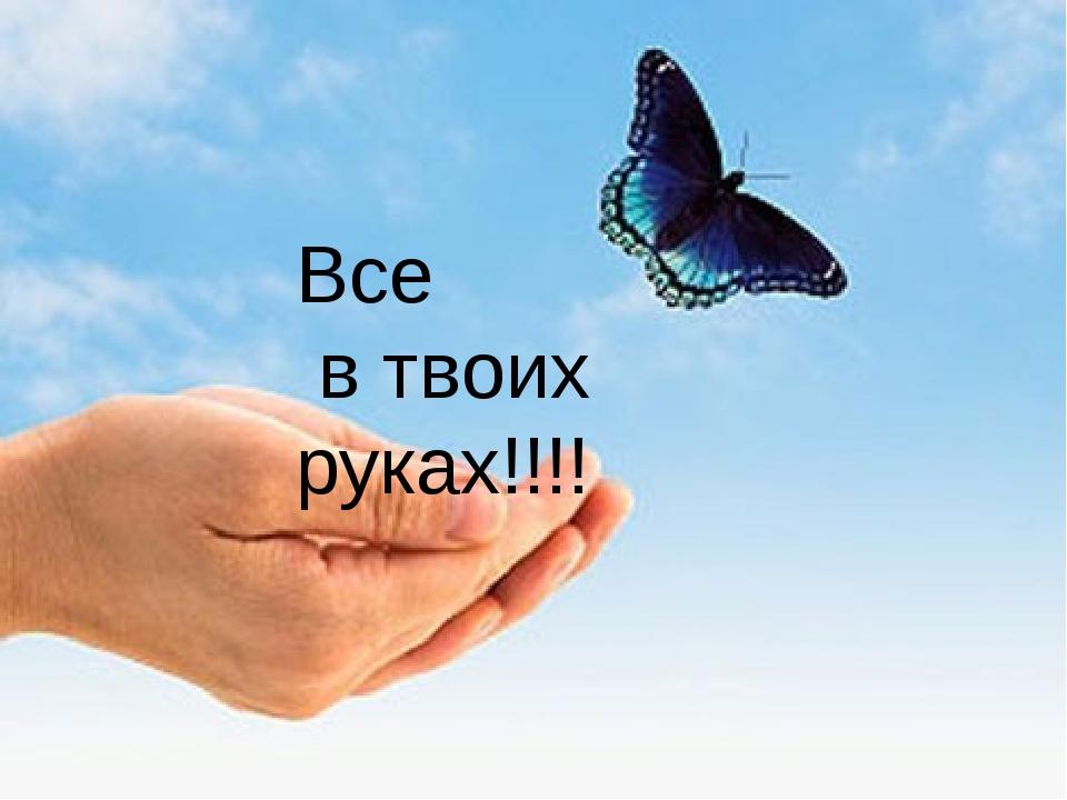 Все в твоих руках!!!!