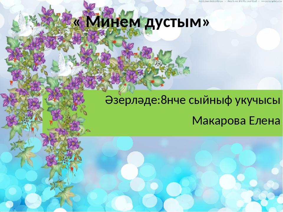 Әзерләде:8нче сыйныф укучысы Макарова Елена « Минем дустым»