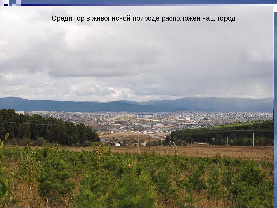 Среди гор в живописной природе расположен наш город