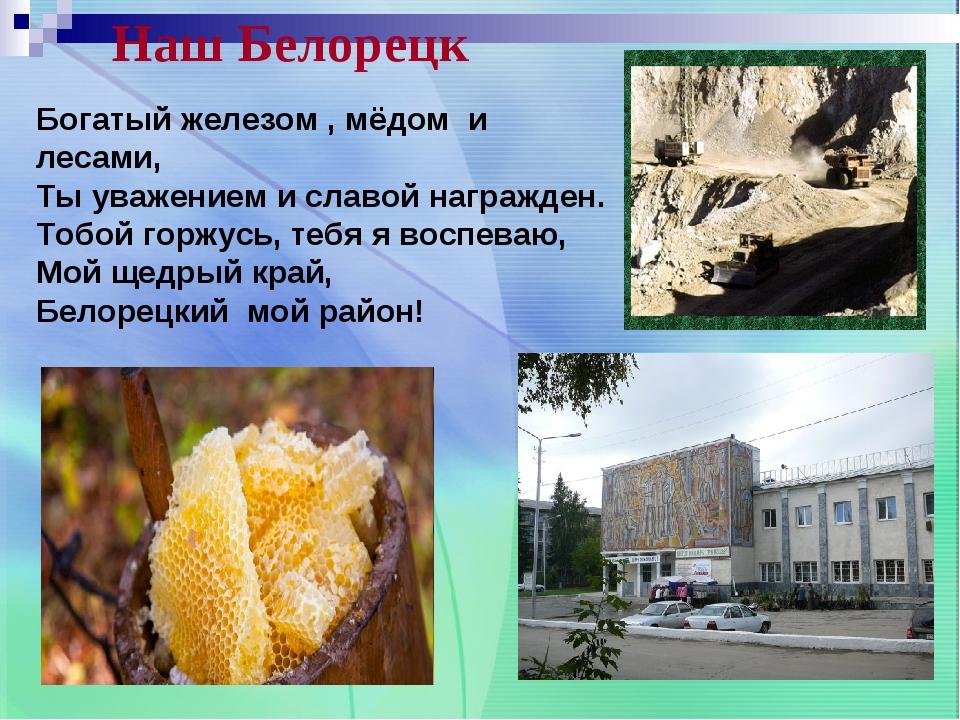 Наш Белорецк Богатый железом , мёдом и лесами, Ты уважением и славой награжде...