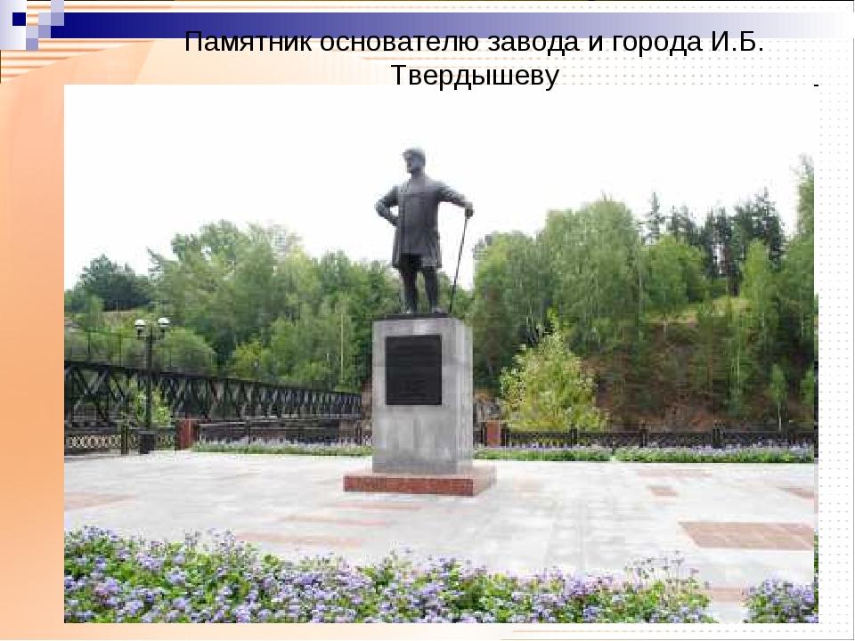 Памятник основателю завода и города И.Б. Твердышеву