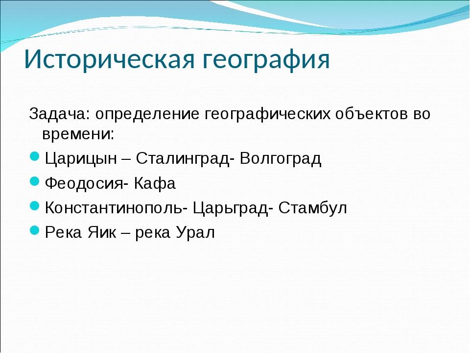 Историческая география Задача: определение географических объектов во времени...