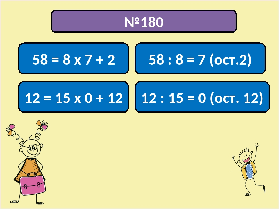 №180 58 = 8 х 7 + 2 58 : 8 = 7 (ост.2) 12 = 15 х 0 + 12 12 : 15 = 0 (ост. 12)