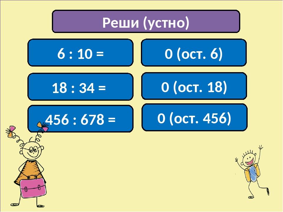 Реши (устно) 6 : 10 = 0 (ост. 6) 0 (ост. 18) 0 (ост. 456) 18 : 34 = 456 : 678 =