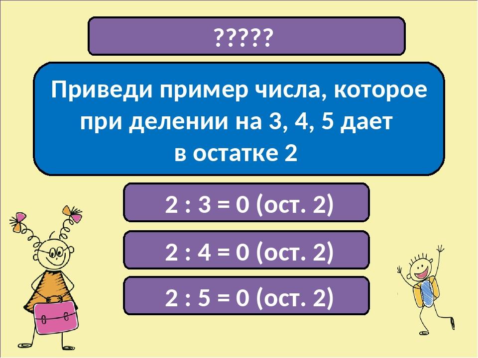 ????? Приведи пример числа, которое при делении на 3, 4, 5 дает в остатке 2 2...