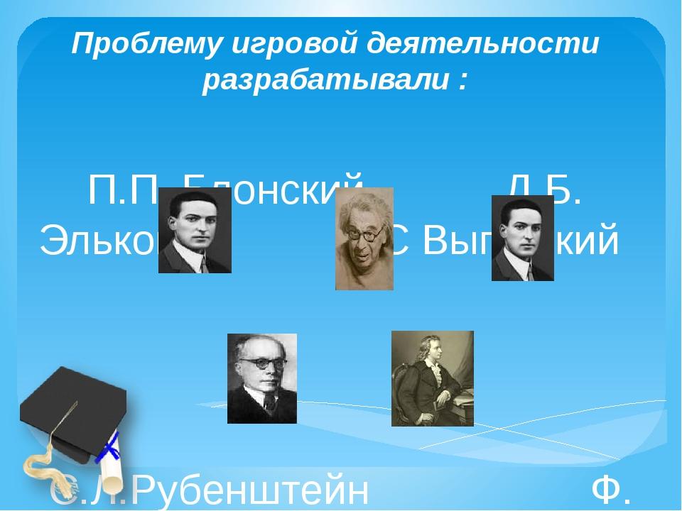 Проблему игровой деятельности разрабатывали : П.П. Блонский Д.Б. Эльконин Л.С...