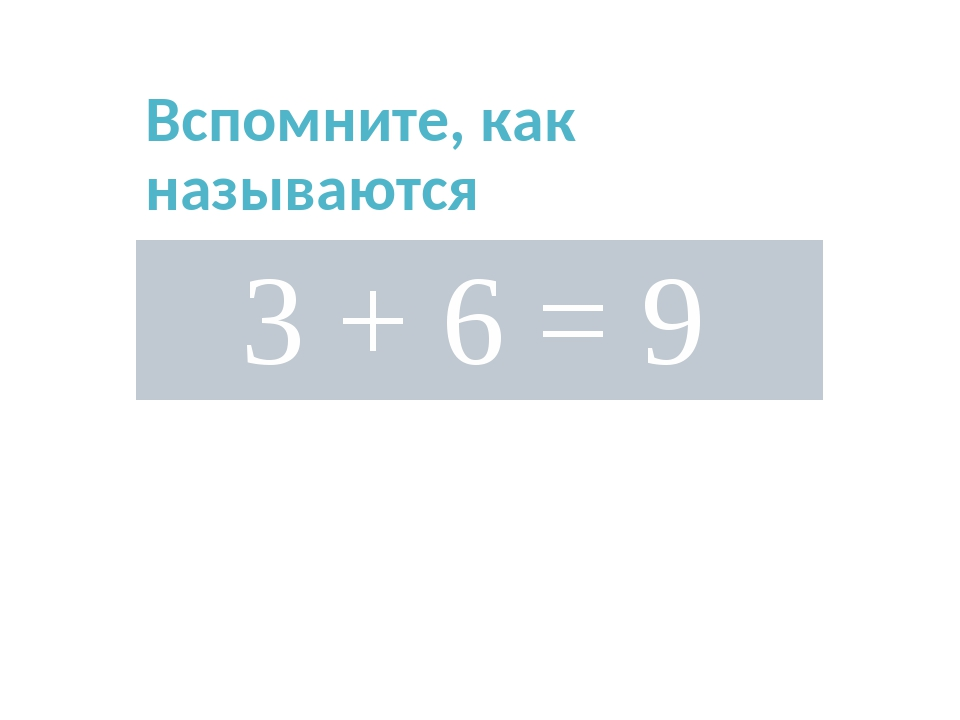 Вспомните, как называются компоненты сложения? 3+ 6 = 9