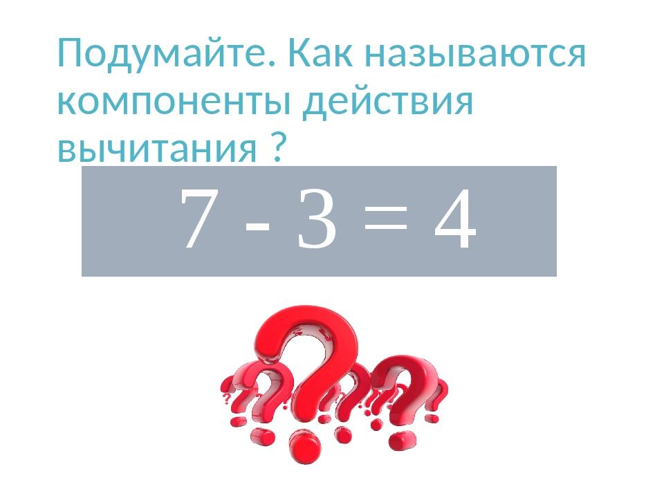 Подумайте. Как называются компоненты действия вычитания ? 7- 3 = 4