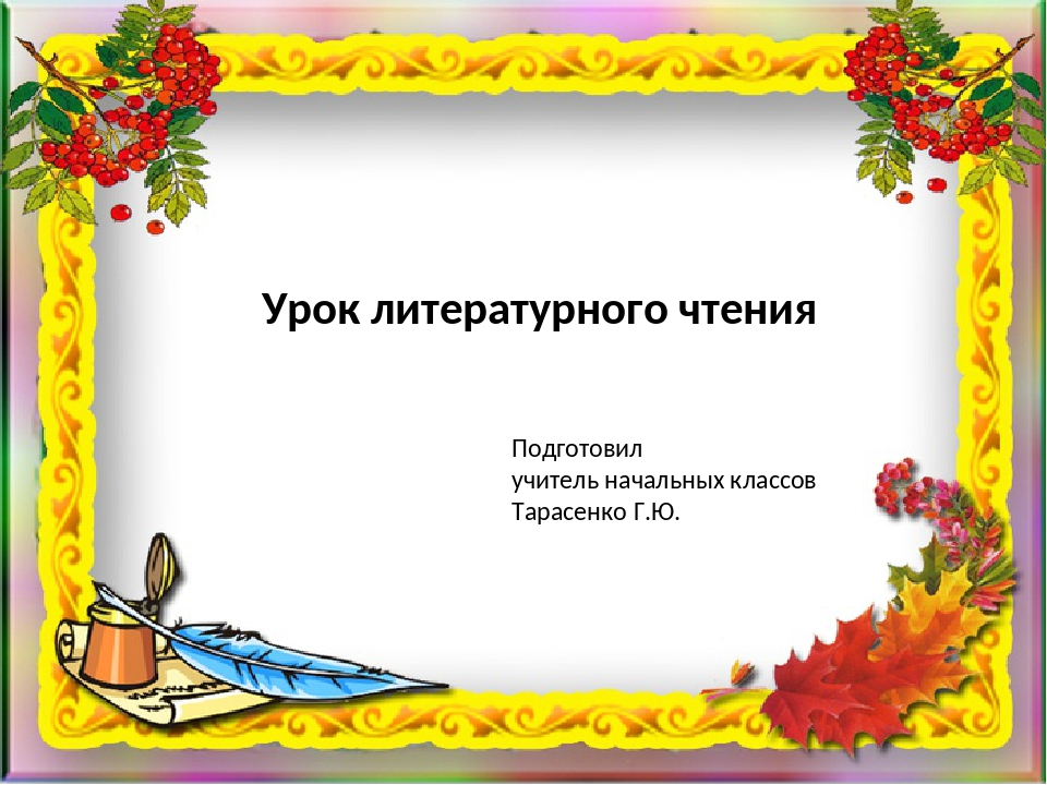 Урок литературного чтения Подготовил учитель начальных классов Тарасенко Г.Ю.