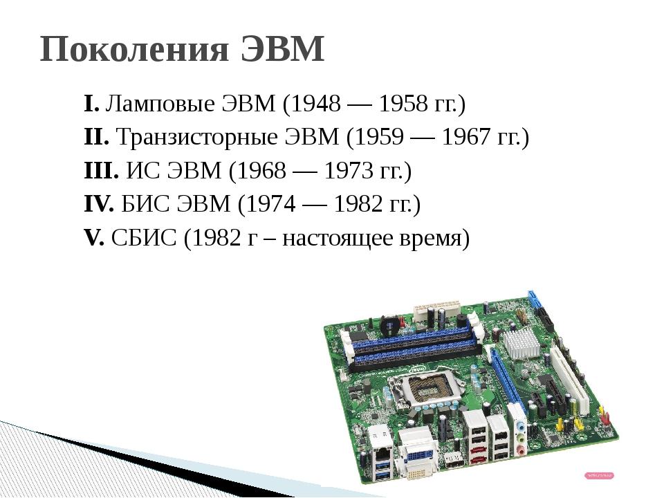 Поколения ЭВМ I. Ламповые ЭВМ (1948 — 1958 гг.) II. Транзисторные ЭВМ (1959 —...