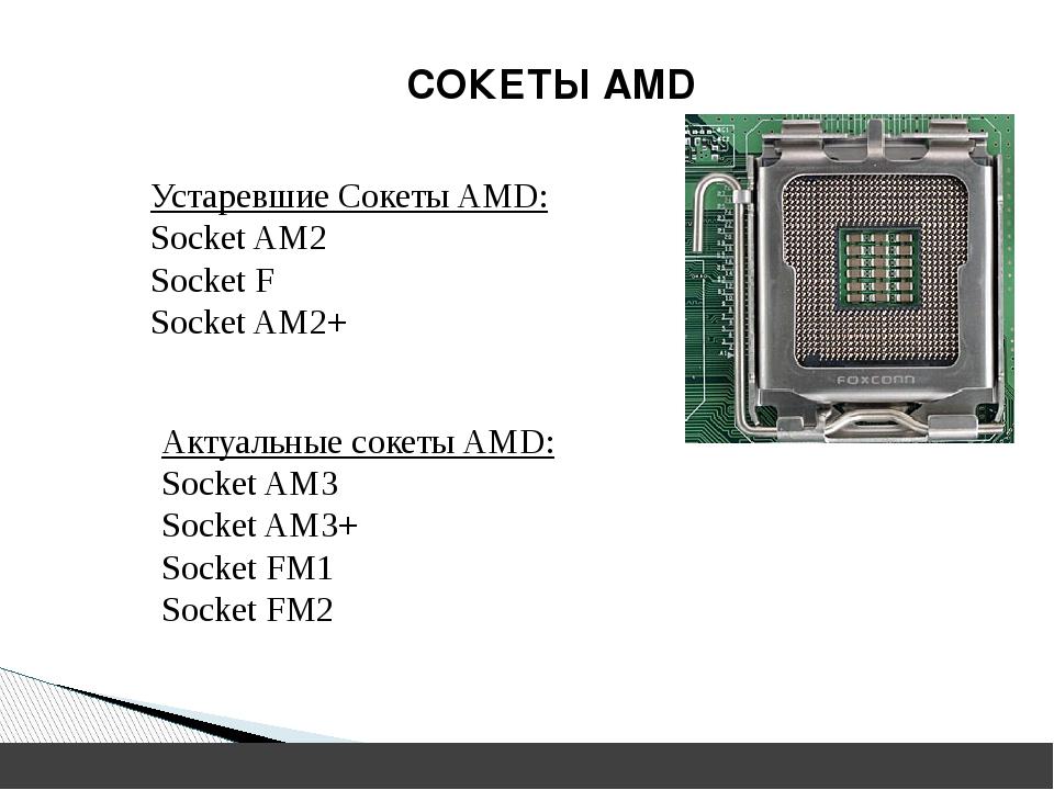 Устаревшие Сокеты AMD: Socket AM2 Socket F Socket AM2+ Актуальные сокеты AMD...
