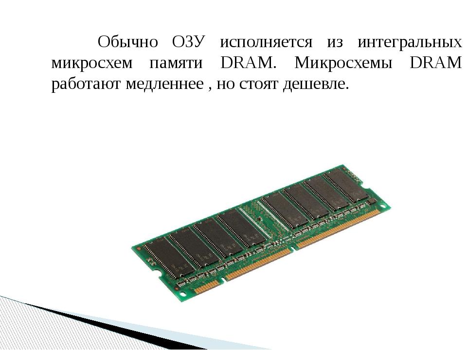 Обычно ОЗУ исполняется из интегральных микросхем памяти DRAM. Микросхемы DR...