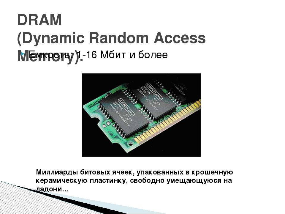 DRAM (Dynamic Random Access Memory). Емкость: 1-16 Мбит и более Миллиарды бит...