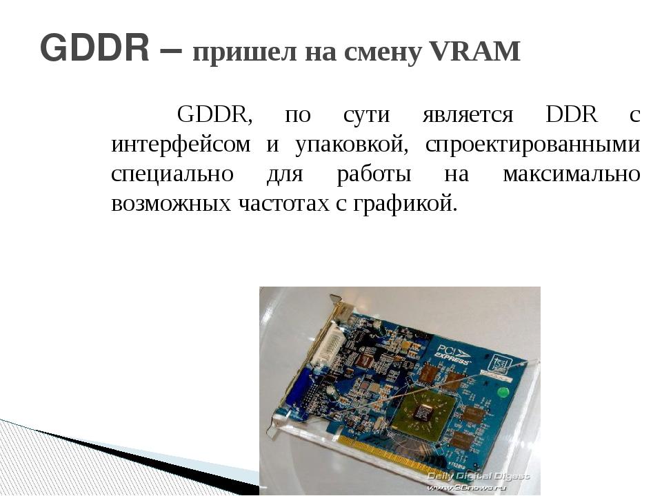 GDDR – пришел на смену VRAM GDDR, по сути является DDR с интерфейсом и упак...