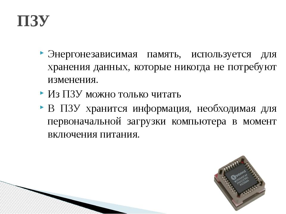 ПЗУ Энергонезависимая память, используется для хранения данных, которые никог...