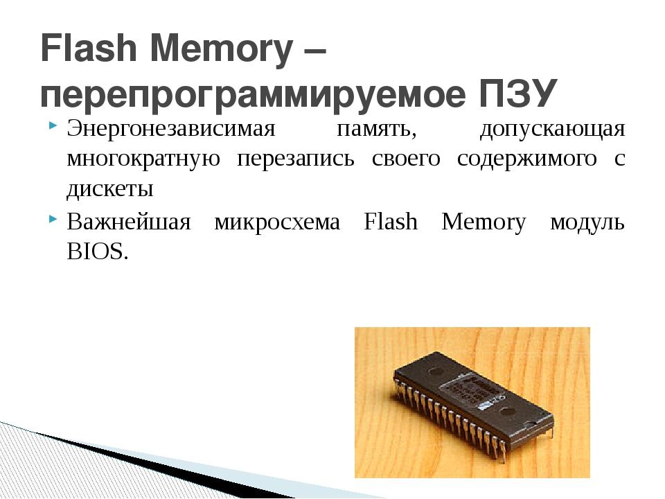 Flash Memory – перепрограммируемое ПЗУ Энергонезависимая память, допускающая...