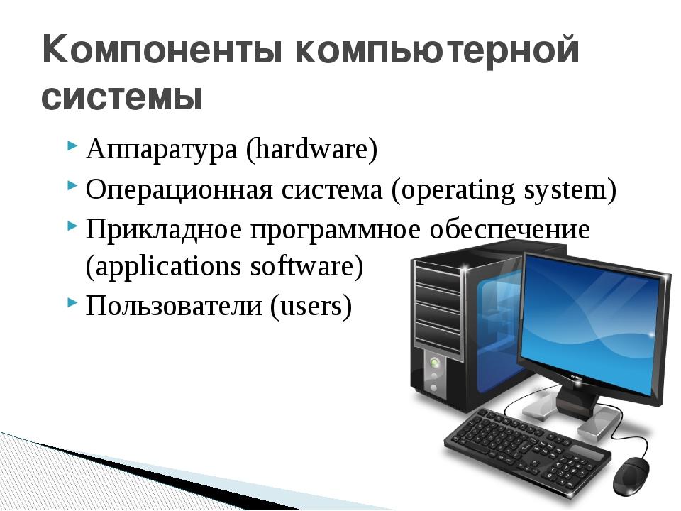 Аппаратура (hardware) Операционная система (operating system) Прикладное пр...