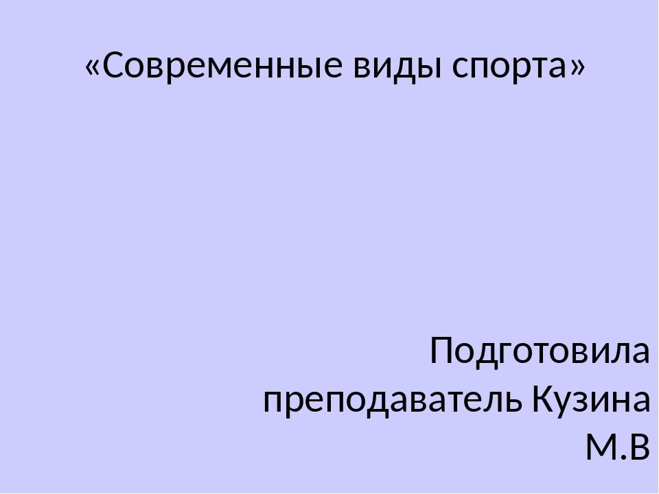«Современные виды спорта» Подготовила преподаватель Кузина М.В