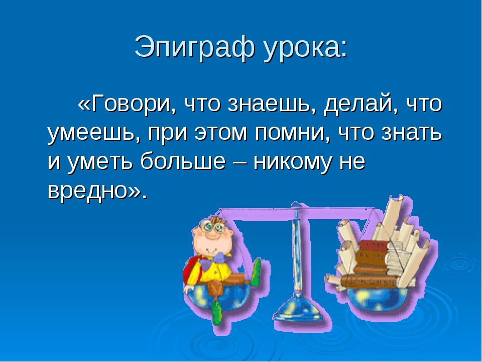 Эпиграф урока: «Говори, что знаешь, делай, что умеешь, при этом помни, что...