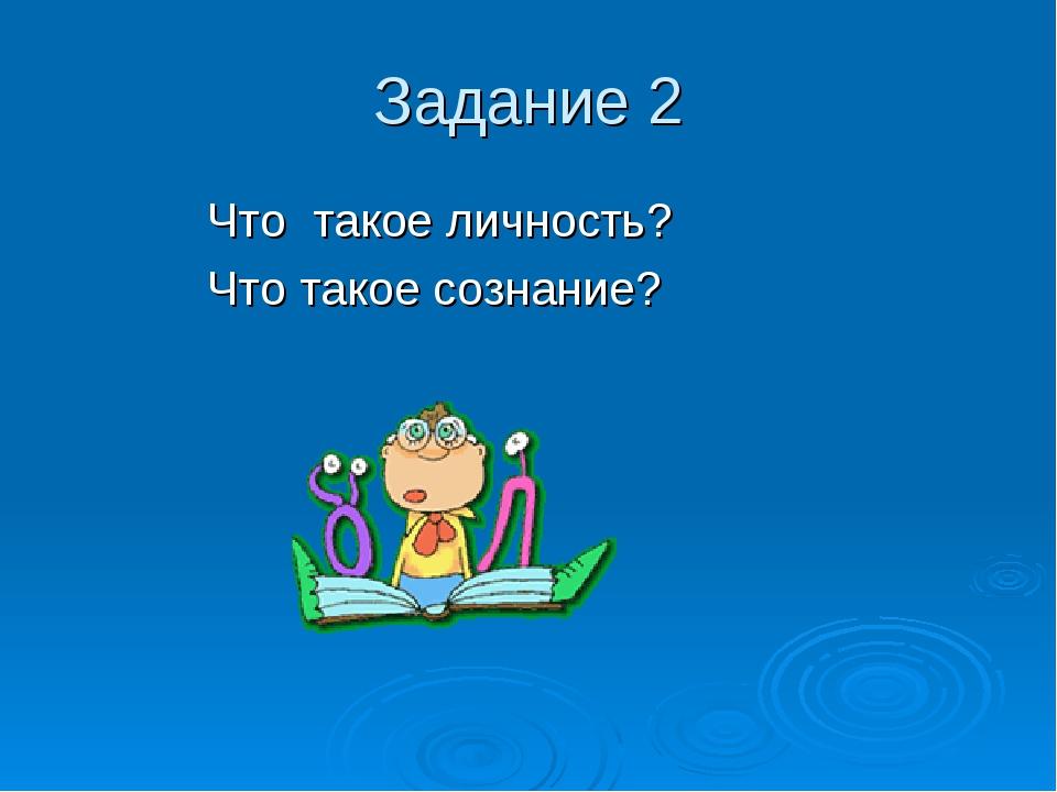 Задание 2 Что такое личность? Что такое сознание?