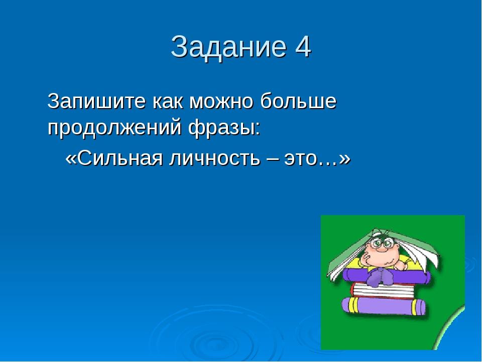 Задание 4 Запишите как можно больше продолжений фразы: «Сильная личность – эт...
